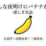 こんな夜明けにバナナかよ